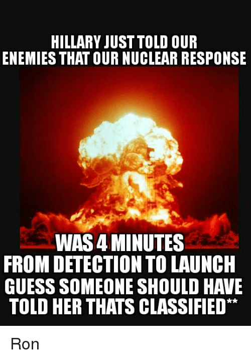 Memes, Guess, and Enemies: HILLARY JUST TOLD OUR  ENEMIES THAT OURNUCLEAR RESPONSE  WAS4 MINUTES  FROM DETECTION TO LAUNCH  GUESS SOMEONE SHOULD HAVE  TOLD HER THATS CLASSIFIED Ron
