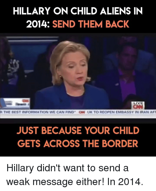 Af, Aliens, and Best: HILLARY ON CHILD ALIENS IN  2014: SEND THEM BACK  R THE BEST INFORMATION WE CAN FIND ON UK TO REOPEN EMBASSY IN IRAN AF  JUST BECAUSE YOUR CHILD  GETS ACROSS THE BORDER Hillary didn't want to send a weak message either! In 2014.