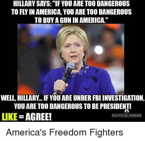 "memes: HILLARY SAYS: ""IF YOU ARE TOO DANGEROUS  TO FLY IN AMERICA, YOU ARE TOO DANGEROUS  TO BUY A GUN IN AMERICA.  WELL, HILLARY IF YOU ARE UNDER FBI INVESTIGATION,  YOU ARE TOO DANGEROUS TO BE PRESIDENT!  LIKE  AGREE!  POLITICAL INSIDER America's Freedom Fighters"