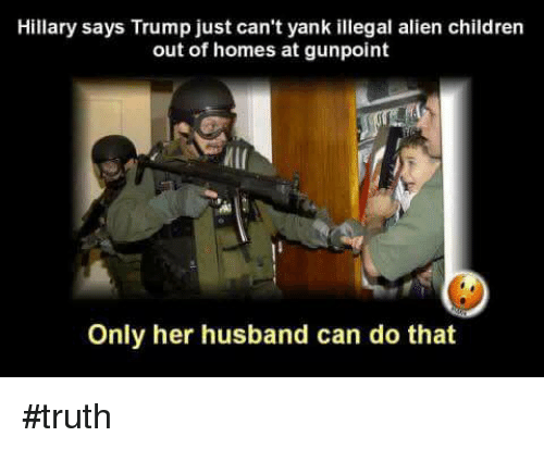 miis: Hillary says Trump just can't yank illegal alien children  out of homes at gunpoint  MII  Only her husband can do that #truth