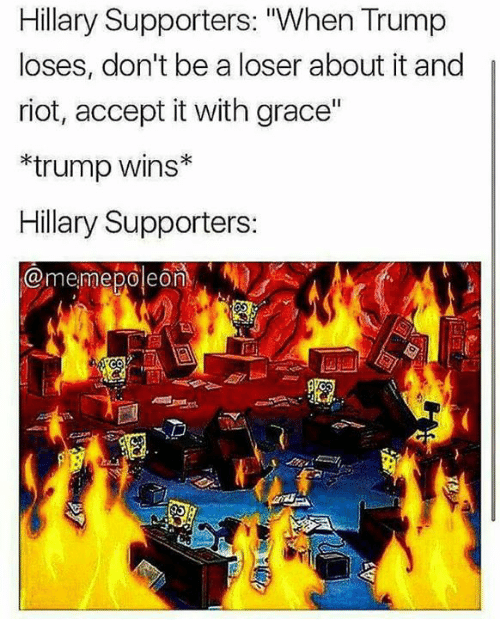 "Trump Winning: Hillary Supporters: ""When Trump  loses, don't be a loser about it and  riot, accept itwith grace""  trump Wins  Hillary Supporters:  @meme poleon, Na"