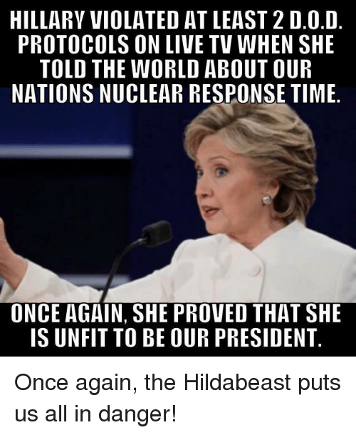 Hildabeast: HILLARY VIOLATED AT LEAST 2 D.O.D  PROTOCOLS ON LIVE TV WHEN SHE  TOLD THE WORLD ABOUT OUR  NATIONS NUCLEAR RESPONSE TIME  ONCE AGAIN, SHE PROVED THAT SHE  IS UNFIT TO BE OUR PRESIDENT Once again, the Hildabeast puts us all in danger!