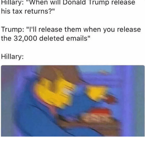 "Donald Trump, Taxes, and Email: Hillary: ""When Will Donald Trump release  his tax returns?""  Trump: ""I'll release them when you release  the 32,000 deleted emails  Hillary"