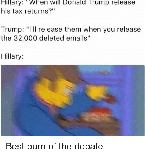"Donald Trump, Funny, and Taxes: Hillary: ""When Will Donald Trump release  his tax returns?""  Trump: ""I'll release them when you release  the 32,000 deleted emails  Hillary: Best burn of the debate"