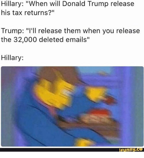 "Donald Trump, Taxes, and Email: Hillary: ""When will Donald Trump release  his tax returns?""  Trump: ""I'll release them when you release  the 32,000 deleted emails  Hillary  ifunny.CO"