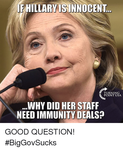 Memes, Good, and 🤖: HILLARYISINNOCENT  TURNING  POINT USA  WHY DID HER STAFF  NEED IMMUNITY DEALS GOOD QUESTION! #BigGovSucks