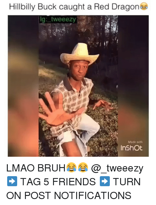 Dank Memes: Hillbilly Buck caught a Red Dragon  lg: tweeezy  Made with  In Shot LMAO BRUH😂😂 @_tweeezy ➡️ TAG 5 FRIENDS ➡️ TURN ON POST NOTIFICATIONS