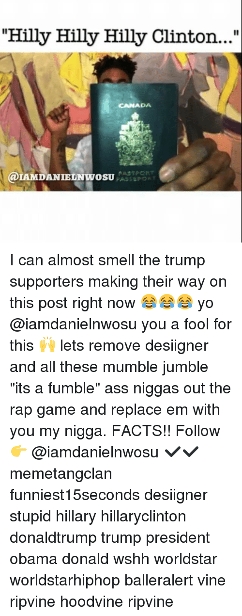 "Memes, My Nigga, and Rap: ""Hilly Hilly Hilly Clinton...""  CANADA  a IE I can almost smell the trump supporters making their way on this post right now 😂😂😂 yo @iamdanielnwosu you a fool for this 🙌 lets remove desiigner and all these mumble jumble ""its a fumble"" ass niggas out the rap game and replace em with you my nigga. FACTS!! Follow 👉 @iamdanielnwosu ✔✔ memetangclan funniest15seconds desiigner stupid hillary hillaryclinton donaldtrump trump president obama donald wshh worldstar worldstarhiphop balleralert vine ripvine hoodvine ripvine"