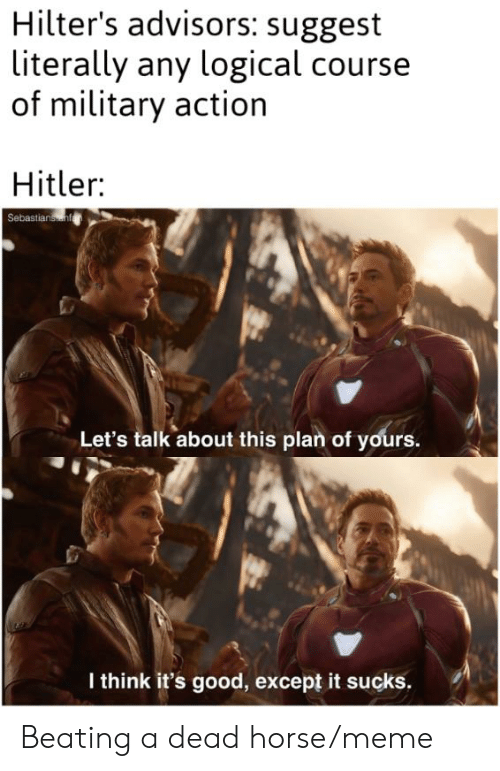 Horse Meme: Hilter's advisors: suggest  literally any logical course  of military action  Hitler:  Sebastianainf  Let's talk about this plan of yours.  I think it's good, except it sucks Beating a dead horse/meme