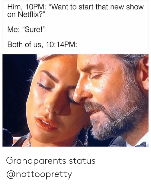 """Girl Memes: Him, 10PM: """"Want to start that new show  on Netflix?""""  Me: """"Sure!  Both of us, 10:14PM: Grandparents status @nottoopretty"""