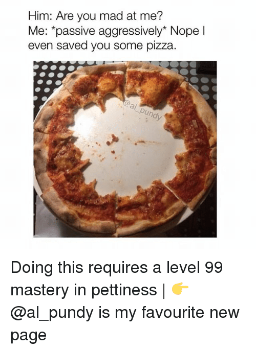 are you mad at me: Him: Are you mad at me?  Me: *passive aggressively* Nopel  even saved you some pizza Doing this requires a level 99 mastery in pettiness | 👉 @al_pundy is my favourite new page