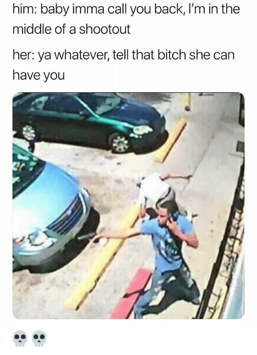 Bitch, Funny, and The Middle: him: baby imma call you back, I'm in the  middle of a shootout  her: ya whatever, tell that bitch she can  have you 💀💀