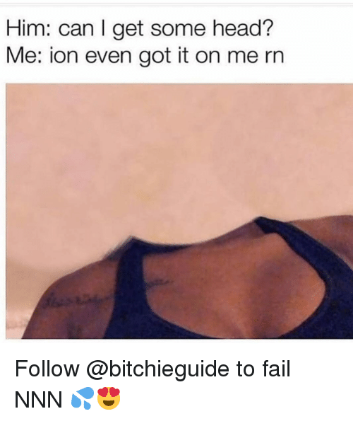 get some head: Him: can I get some head?  Me: ion even got it on me rn Follow @bitchieguide to fail NNN 💦😍