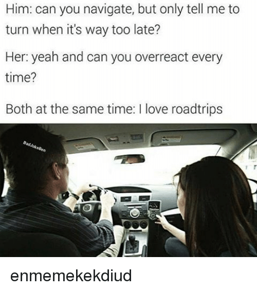 Love, Yeah, and Time: Him: can you navigate, but only tell me to  turn when it's way too late?  Her: yeah and can you overreact every  time?  Both at the same time: l love roadtrips enmemekekdiud