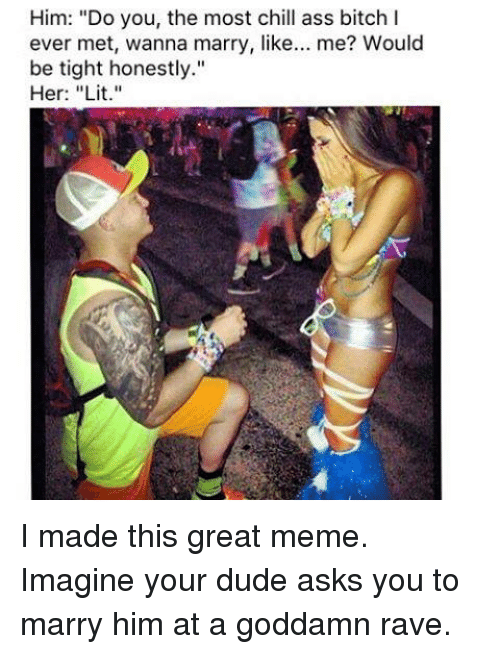 """Raveness: Him: """"Do you, the most chill ass bitch I  ever met, wanna marry, like  me? Would  be tight honestly.""""  Her: """"Lit."""" I made this great meme. Imagine your dude asks you to marry him at a goddamn rave."""