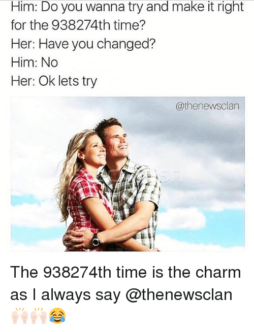 charmed: Him: Do you wanna try and make it right  for the 938274th time?  Her: Have you changed?  Him: No  er.  @thenewsclan The 938274th time is the charm as I always say @thenewsclan 🙌🏻🙌🏻😂
