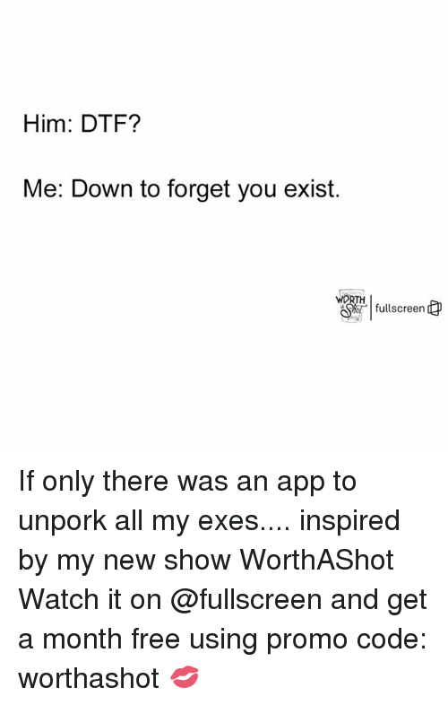 Dtf, Free, and Watch: Him: DTF?  Me: Down to forget you exist.  WORTH  fullscreern If only there was an app to unpork all my exes.... inspired by my new show WorthAShot Watch it on @fullscreen and get a month free using promo code: worthashot 💋