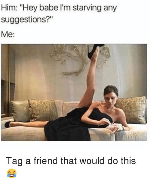 "Memes, 🤖, and Him: Him: ""Hey babe I'm starving any  suggestions?""  Me: Tag a friend that would do this 😂"