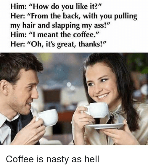 """Ass, Funny, and Nasty: Him: """"How do you like it?  Her: """"From the back, with you pulling  my hair and slapping my ass!  Him: """"I meant the coffee.""""  Her: """"Oh, it's great, thanks!"""" Coffee is nasty as hell"""