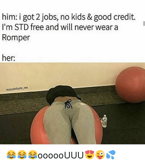 Memes, Free, and Good: him: i got 2 jobs, no kids & good credit.  I'm STD free and will never wear a  Romper  her:  massdebate me 😂😂😂oooooUUU😍😜💦