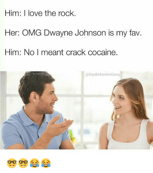 Funny, The Rock, and Cracked: Him: I love the rock.  Her: OMG Dwayne Johnson is my fav  Him: No I meant crack cocaine.  @Dank Meme sGang 🤓🤓😂😂