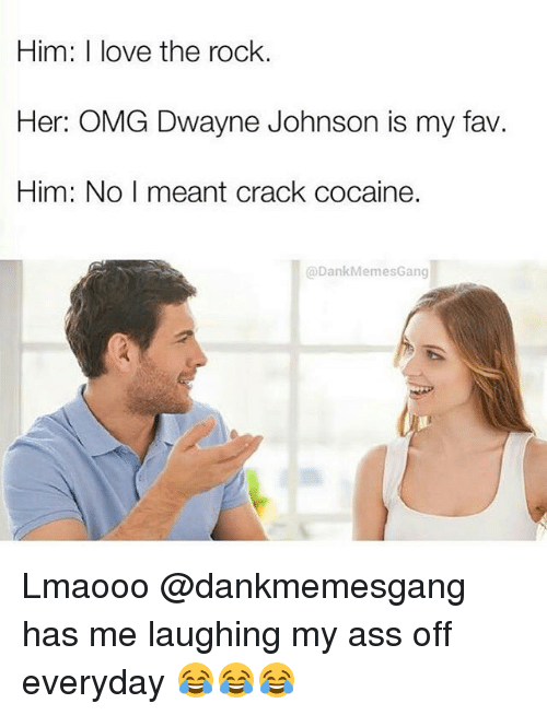 Dankly: Him: I love the rock.  Her: OMG Dwayne Johnson is my fav.  Him: No I meant crack cocaine.  @Dank Memes Gang Lmaooo @dankmemesgang has me laughing my ass off everyday 😂😂😂