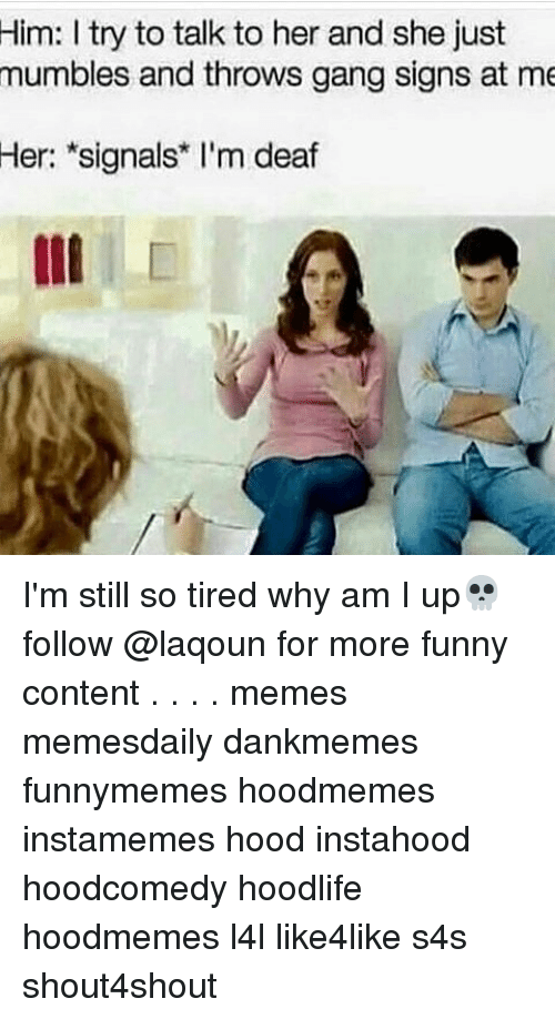 Funny, Memes, and Gang: Him: I try to talk to her and she just  mumbles and throws gang signs at me  Her: signals I'm deaf I'm still so tired why am I up💀 follow @laqoun for more funny content . . . . memes memesdaily dankmemes funnymemes hoodmemes instamemes hood instahood hoodcomedy hoodlife hoodmemes l4l like4like s4s shout4shout