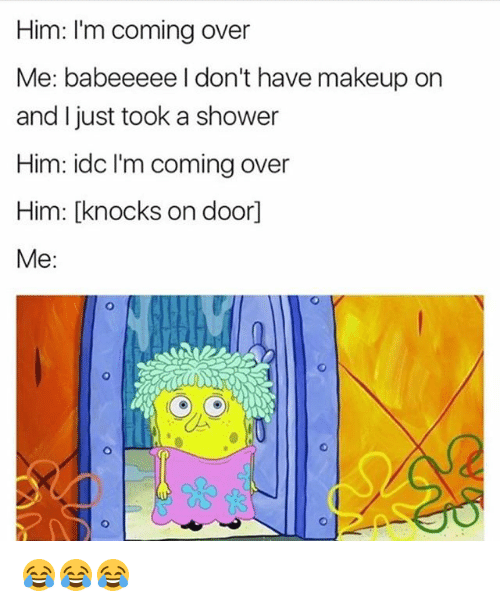 Funny, Makeup, and Shower: Him: I'm coming over  Me: babeeeee don't have makeup on  and I just took a shower  Him: idc l'm coming over  Him: [knocks on doorl  Me 😂😂😂