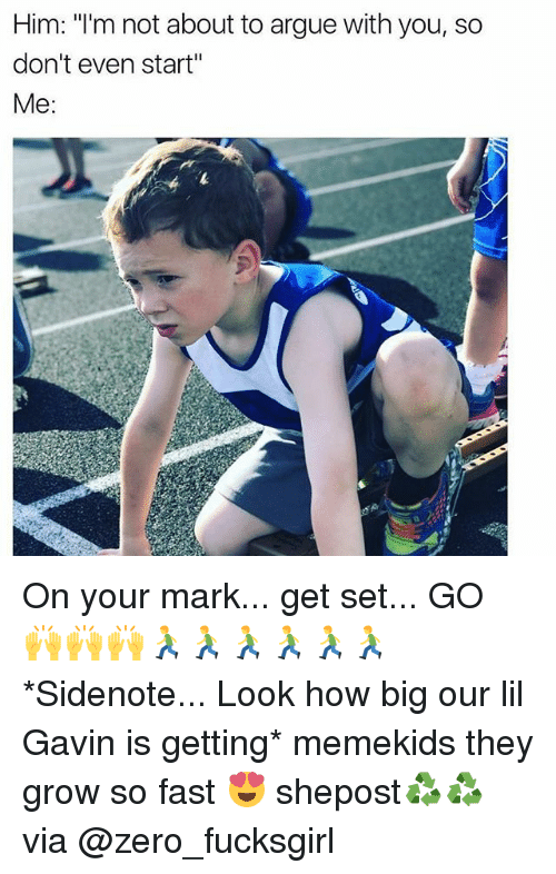 "Arguing, Memes, and Zero: Him: ""I'm not about to argue with you, so  don't even start""  Me On your mark... get set... GO 🙌🙌🙌🏃🏃🏃🏃🏃🏃 *Sidenote... Look how big our lil Gavin is getting* memekids they grow so fast 😍 shepost♻♻ via @zero_fucksgirl"