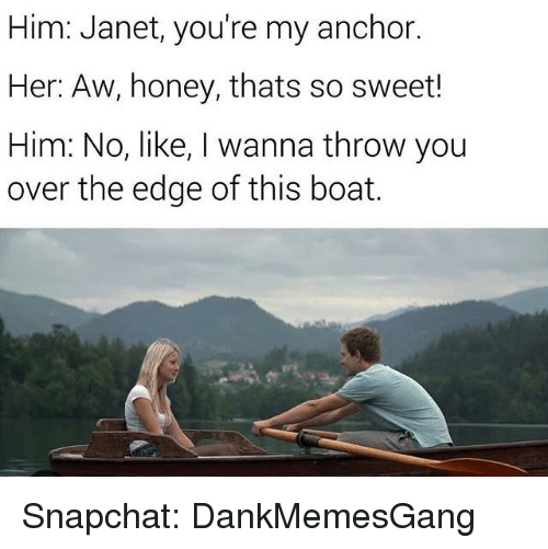 Honey, I Shrunk the Kids: Him: Janet, you're my anchor.  Her: Aw, honey, thats so sweet!  Him: No, like, I wanna throw you  over the edge of this boat. Snapchat: DankMemesGang