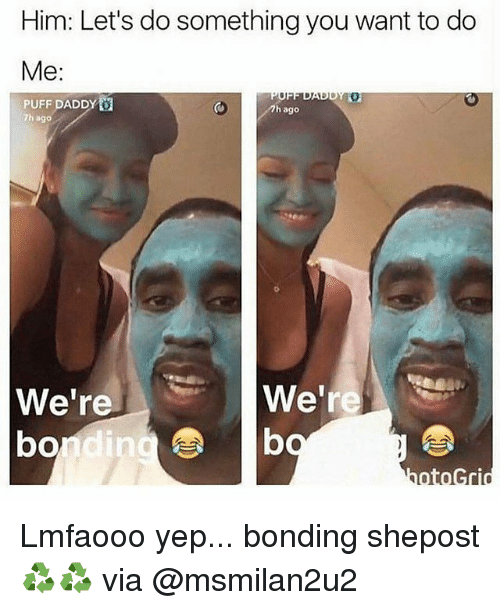 Memes, 🤖, and Yep: Him: Let's do something you want to do  Me  DIADUD  PUFF DADDY  7h ago  7h ago  We're  We're  b  bondi Lmfaooo yep... bonding shepost♻♻ via @msmilan2u2
