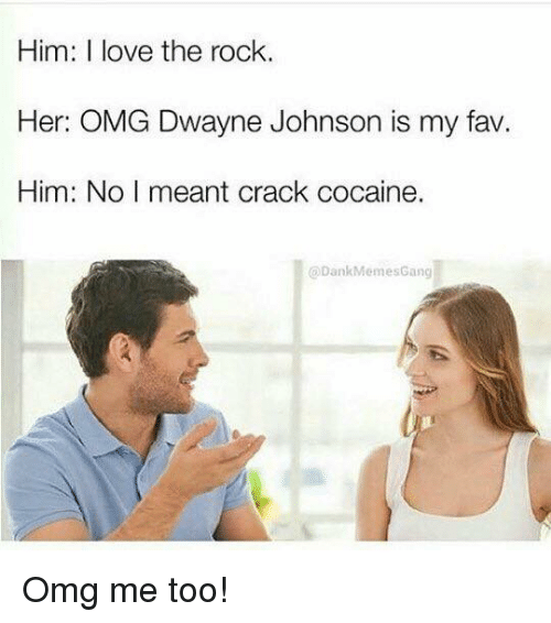 The Rock, Rock, and Crack: Him: love the rock.  Her: OMG Dwayne Johnson is my fav.  Him: No I meant crack cocaine.  @Dank MemesGang Omg me too!