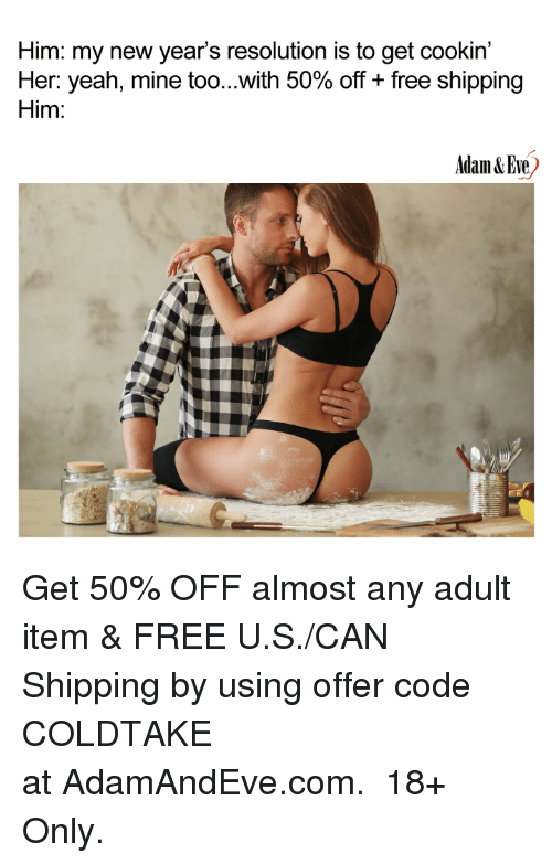 Yeah, Free, and Her: Him: my new year's resolution is to get cookin'  Her: yeah, mine too with 50% off + free shipping  Him:  Adam &Eue <p>Get 50% OFF almost any adult item & FREE U.S./CAN Shipping by using offer code COLDTAKE atAdamAndEve.com. 18+ Only.</p>