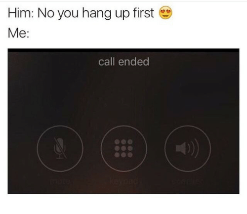 Call Ended: Him: No you hang up first  Me:  call ended