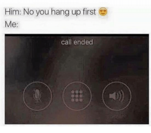 Memes, Ups, and Call Ended: Him: No you hang up first  Me  call ended