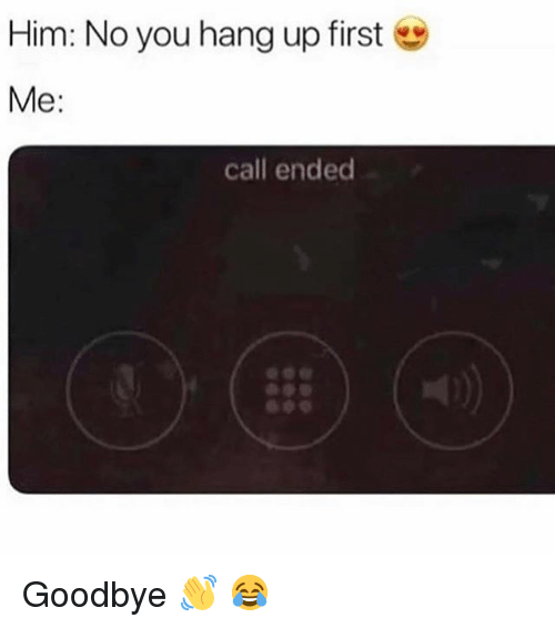 Call Ended: Him: No you hang up first  Me:  call ended Goodbye 👋 😂