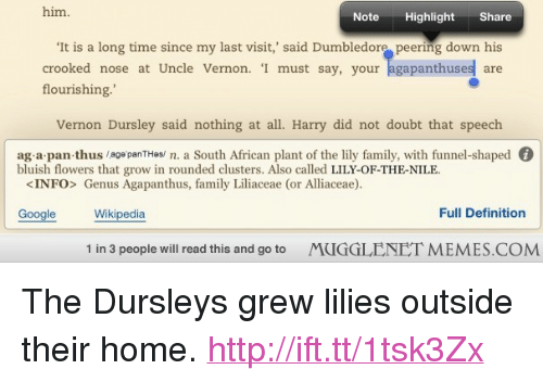 """Doubt: him.  Note  Highlight Share  It is a long time since my last visit,' said Dumbledore peering down his  crooked nose at Uncle Vernon. 'I must say, your agapanthuses are  flourishing.""""  Vernon Dursley said nothing at all. Harry did not doubt that speech  ag a pan thus /age panTHes/ n. a South African plant of the lily family, with funnel-shaped G  bluish flowers that grow in rounded clusters. Also called LILY-OF-THE-NILE  <INFO> Genus Agapanthus, family Liliaceae (or Alliaceae).  Google Wikipedia  Full Definition  1 in 3 people will read this and go to  MUGGLENET MEMES.COM <p>The Dursleys grew lilies outside their home.  <a href=""""http://ift.tt/1tsk3Zx"""">http://ift.tt/1tsk3Zx</a></p>"""