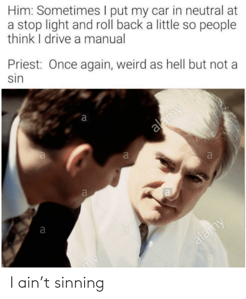 neutral: Him: Sometimes I put my car in neutral at  a stop light and roll back a little so people  think I drive a manual  Priest: Once again, weird as hell but not a  sin  alamy  alamy  my I ain't sinning