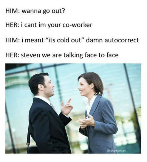 """Spicy Meme: HIM: wanna go out?  HER: i cant im your co-worker  HIM: i meant """"its cold out"""" damn auto correct  HER: Steven we are talking face to face  @spicy meme pls"""