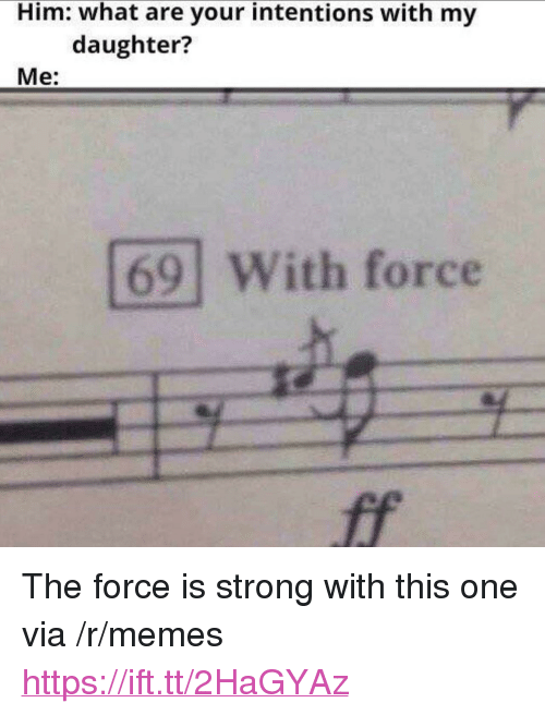 "Force Is Strong: Him: what are your intentions with my  daughter?  Me:  69 With force <p>The force is strong with this one via /r/memes <a href=""https://ift.tt/2HaGYAz"">https://ift.tt/2HaGYAz</a></p>"