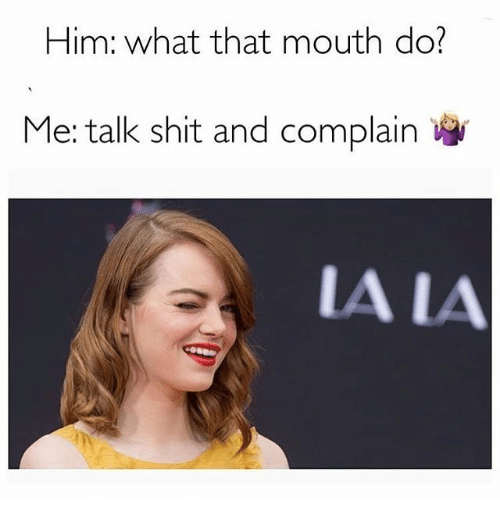 What That Mouth Do: Him: what that mouth do?  Me: talk shit and complain  A LA