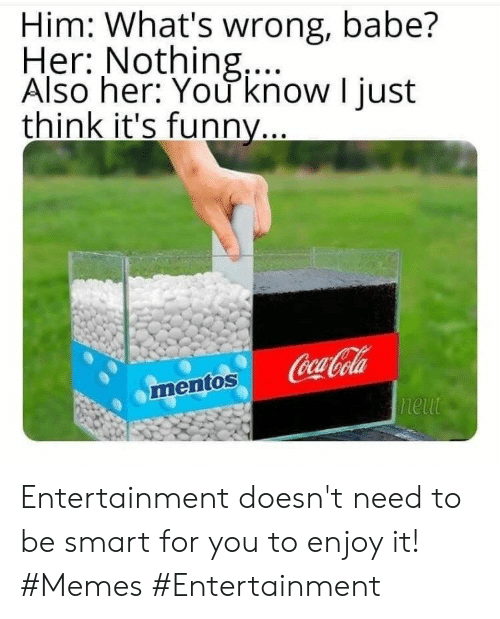 It Memes: Him: What's wrong, babe?  Her: Nothing,...  Also her: You know I just  think it's funny...  Coca-Cola  neut  mentos Entertainment doesn't need to be smart for you to enjoy it! #Memes #Entertainment