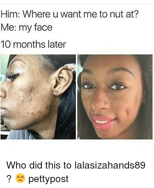 Lalasizahands89: Him: Where u want me to nut at?  Me: my face  10 months later Who did this to lalasizahands89 ? 😒 pettypost