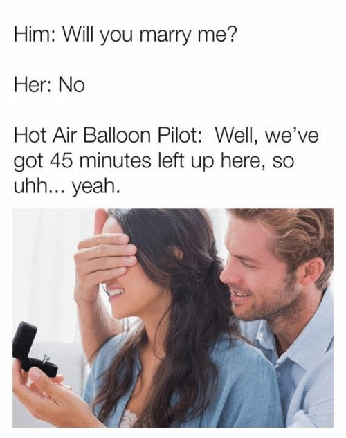 hot air balloon: Him: Will you marry me?  Her: No  Hot Air Balloon Pilot: Well, we've  got 45 minutes left up here, so  uhh... yeah