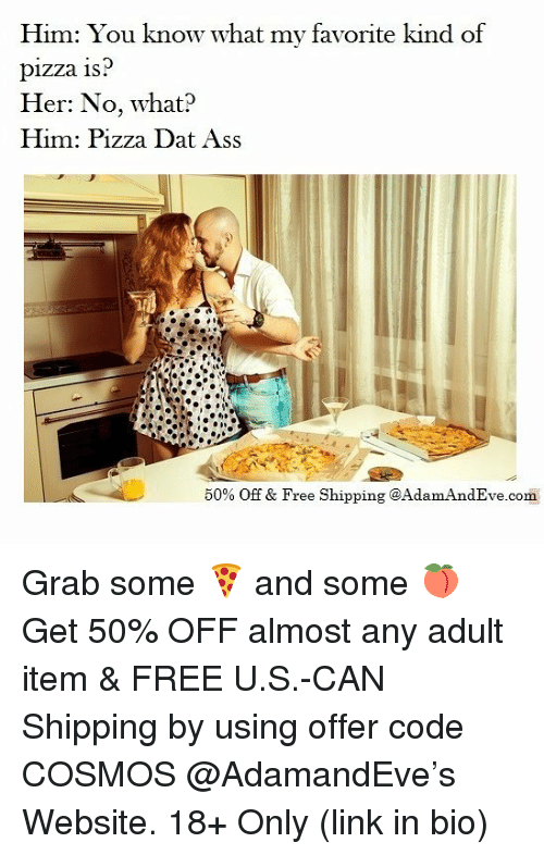 adultism: Him: You know what my favorite kind of  pizza 1s  Her: No, what?  Him: Pizza Dat Ass  50% Off & Free Shipping @Adam AndEve.com Grab some 🍕 and some 🍑 Get 50% OFF almost any adult item & FREE U.S.-CAN Shipping by using offer code COSMOS @AdamandEve's Website. 18+ Only (link in bio)