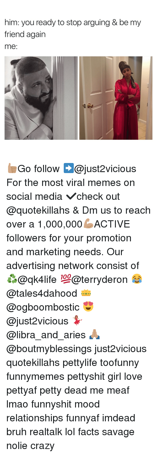 Advertisment: him: you ready to stop arguing & be my  friend again  me 👍🏽Go follow ➡@just2vicious For the most viral memes on social media ✔check out @quotekillahs & Dm us to reach over a 1,000,000💪🏽ACTIVE followers for your promotion and marketing needs. Our advertising network consist of ♻@qk4life 💯@terryderon 😂@tales4dahood 👑@ogboombostic 😍@just2vicious 💃🏽@libra_and_aries 🙏🏽@boutmyblessings just2vicious quotekillahs pettylife toofunny funnymemes pettyshit girl love pettyaf petty dead me meaf lmao funnyshit mood relationships funnyaf imdead bruh realtalk lol facts savage nolie crazy