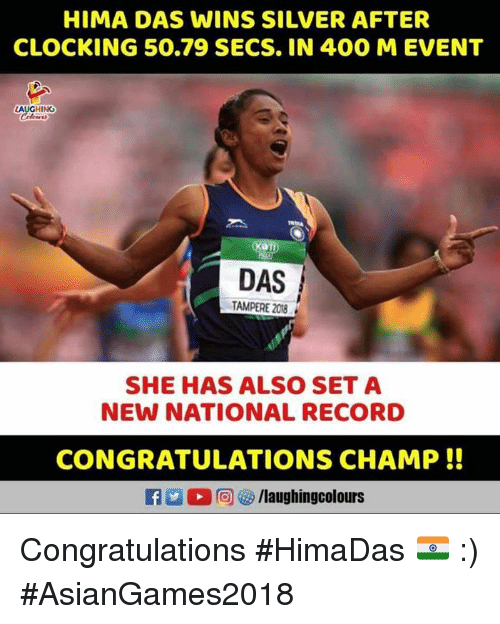 Congratulations, Record, and Silver: HIMA DAS WINS SILVER AFTER  CLOCKING 50.79 SECS. IN 400 M EVENT  LAUGHING  DAS  TAMPERE 208  SHE HAS ALSO SET A  NEW NATIONAL RECORD  CONGRATULATIONS CHAMP!! Congratulations  #HimaDas 🇮🇳 :) #AsianGames2018
