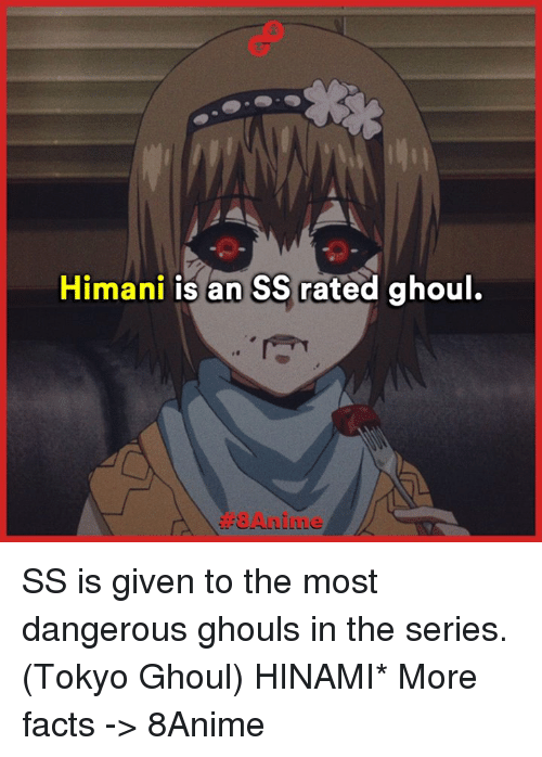 ghouls: Himani is an SS rated ghoul. SS is given to the most dangerous ghouls in the series. (Tokyo Ghoul)  HINAMI*  More facts -> 8Anime