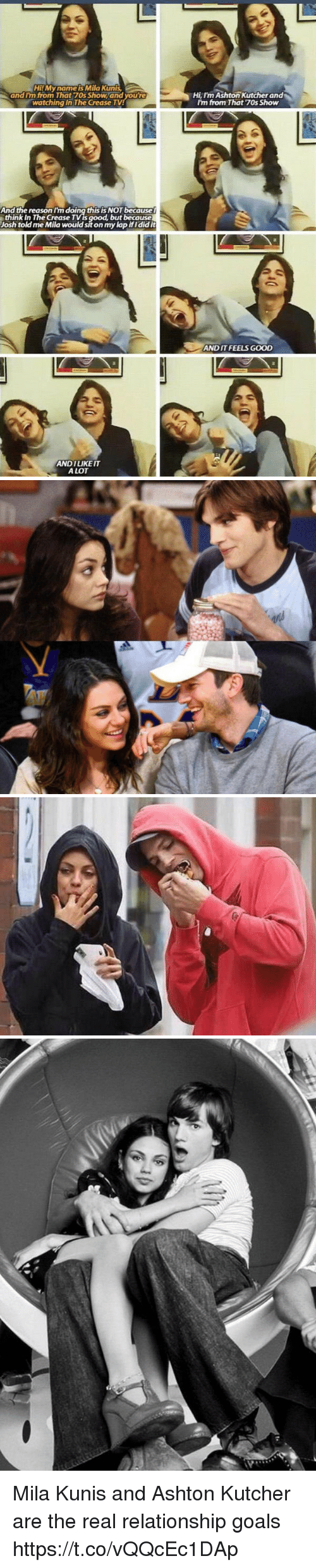 70s Show: HiMyname is Mila Kunts  and Im from That 70s Show and you're  watching In The Crease  Hi Im Ashton Kutcher and  I'm from That 7Os Show  And the reason I'm doing this is NOT because  think In The Crease TVis good, but because  Josh told me Mila would sit on my lap ifidid it  ANDIT FEELS GOOD  ANDILIKE IT  A LOT Mila Kunis and Ashton Kutcher are the real relationship goals https://t.co/vQQcEc1DAp