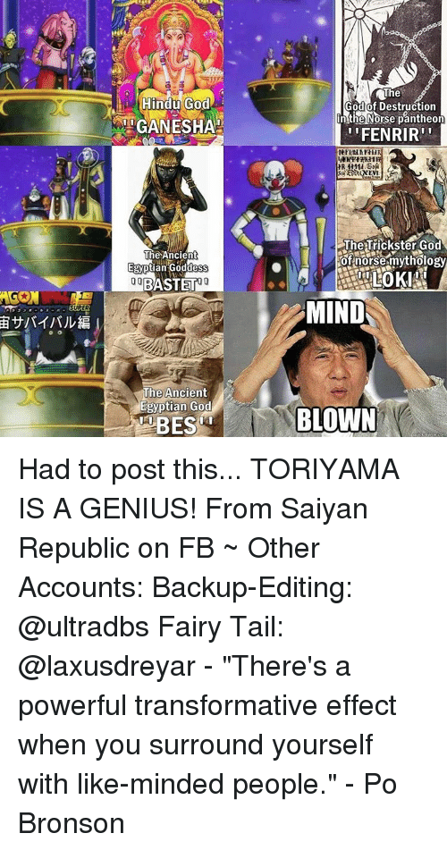 "egyptian god: Hindu God  RMIGANESHA  The Ancient  Egyptian Goddess  00 BASTET  The Ancient  Egyptian God  The  God of Destruction  n the Norse pantheon  'FENRIR  The Trickster God  of norse mythology  MIND  BLOWN Had to post this... TORIYAMA IS A GENIUS! From Saiyan Republic on FB ~ Other Accounts: Backup-Editing: @ultradbs Fairy Tail: @laxusdreyar - ""There's a powerful transformative effect when you surround yourself with like-minded people."" - Po Bronson"
